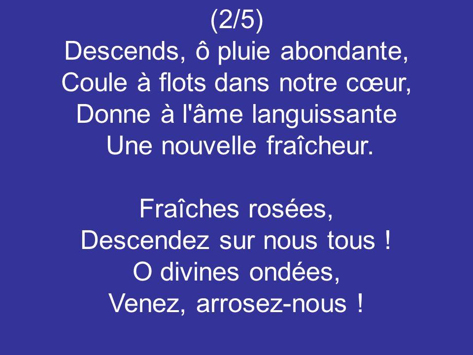 (2/5) Descends, ô pluie abondante, Coule à flots dans notre cœur, Donne à l'âme languissante Une nouvelle fraîcheur. Fraîches rosées, Descendez sur no