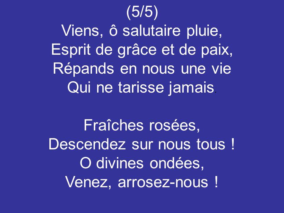 (5/5) Viens, ô salutaire pluie, Esprit de grâce et de paix, Répands en nous une vie Qui ne tarisse jamais. Fraîches rosées, Descendez sur nous tous !