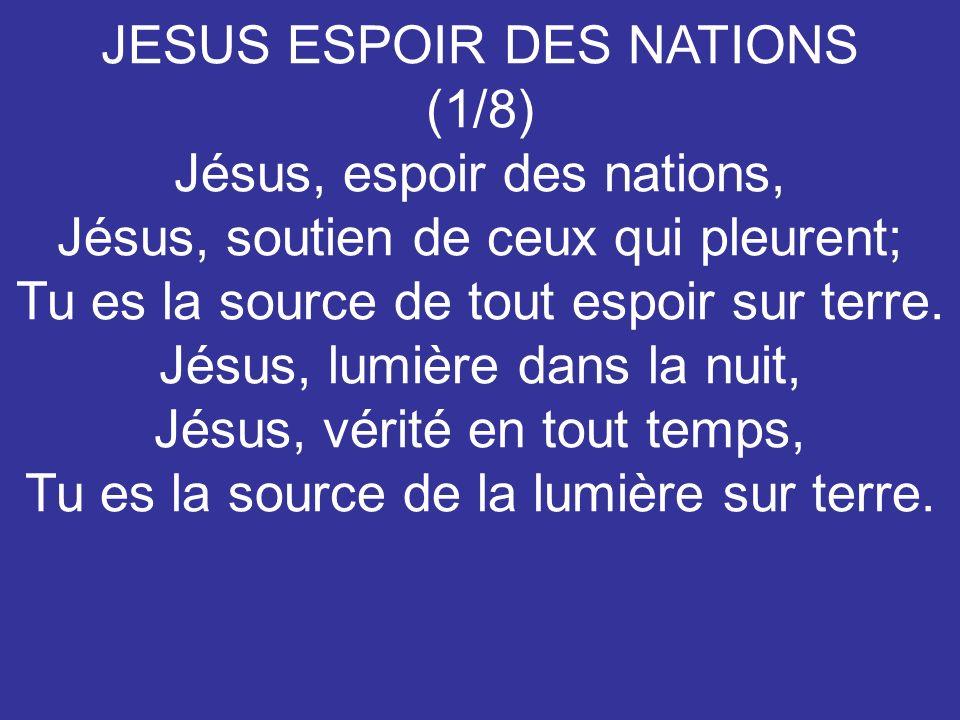JESUS ESPOIR DES NATIONS (1/8) Jésus, espoir des nations, Jésus, soutien de ceux qui pleurent; Tu es la source de tout espoir sur terre. Jésus, lumièr