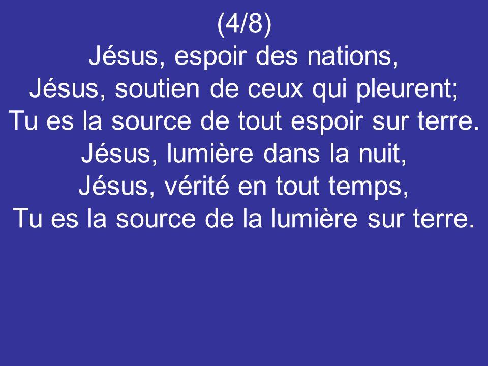 (4/8) Jésus, espoir des nations, Jésus, soutien de ceux qui pleurent; Tu es la source de tout espoir sur terre. Jésus, lumière dans la nuit, Jésus, vé
