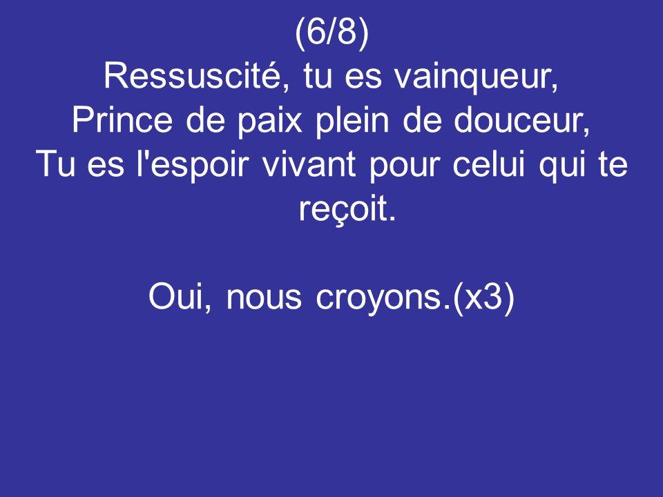 (6/8) Ressuscité, tu es vainqueur, Prince de paix plein de douceur, Tu es l'espoir vivant pour celui qui te reçoit. Oui, nous croyons.(x3)