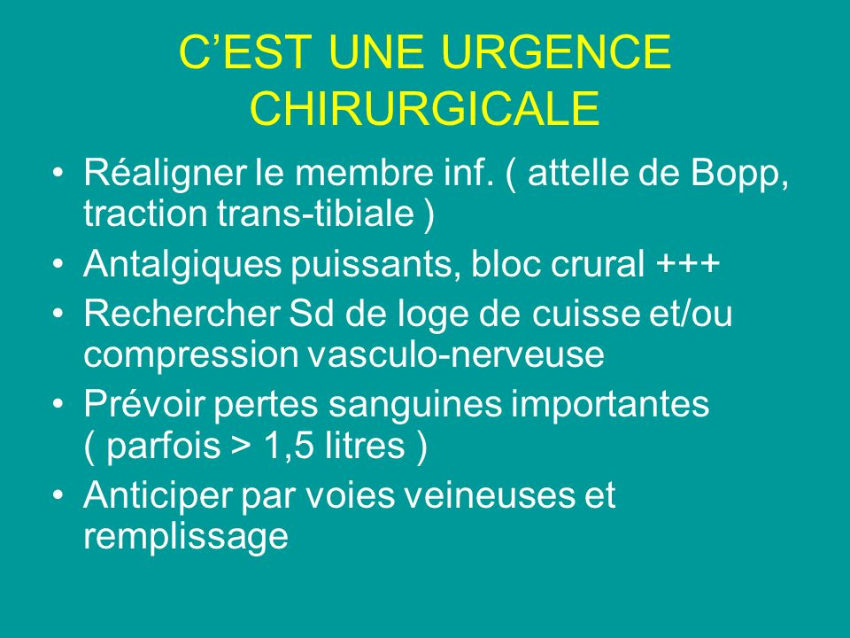 CEST UNE URGENCE CHIRURGICALE Réaligner le membre inf. ( attelle de Bopp, traction trans-tibiale ) Antalgiques puissants, bloc crural +++ Rechercher S