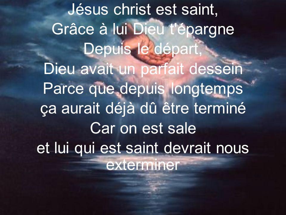 Jésus christ est saint, Grâce à lui Dieu t épargne Depuis le départ, Dieu avait un parfait dessein Parce que depuis longtemps ça aurait déjà dû être terminé Car on est sale et lui qui est saint devrait nous exterminer