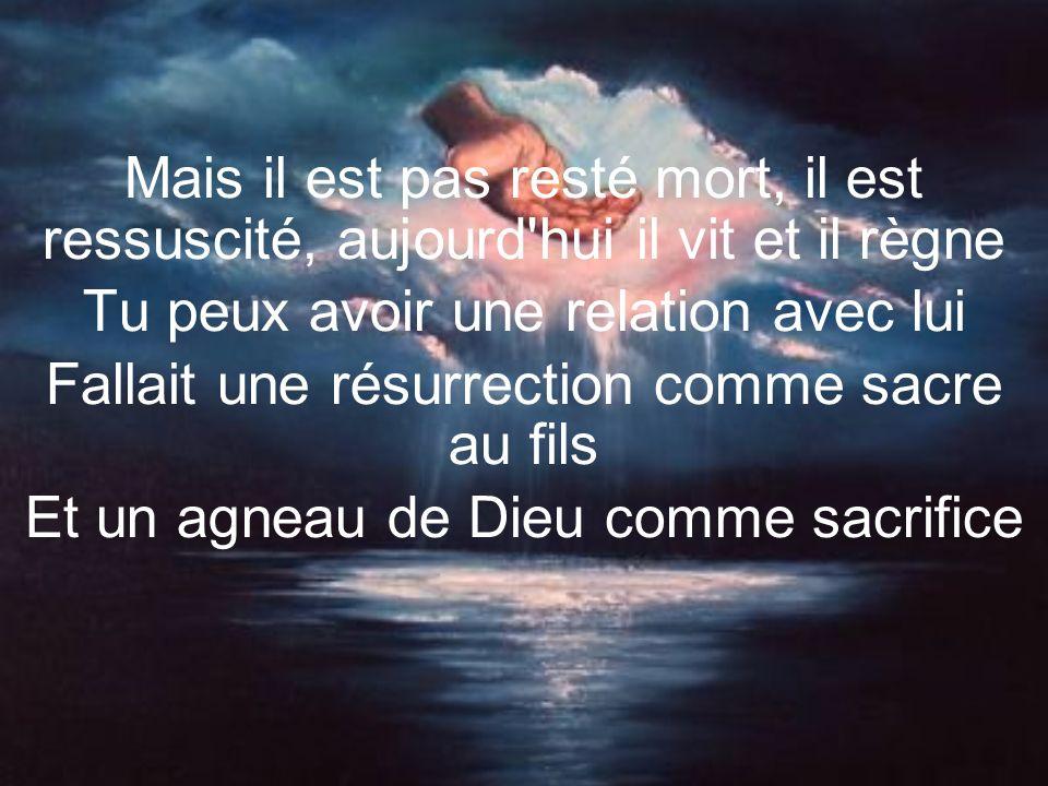 Mais il est pas resté mort, il est ressuscité, aujourd hui il vit et il règne Tu peux avoir une relation avec lui Fallait une résurrection comme sacre au fils Et un agneau de Dieu comme sacrifice