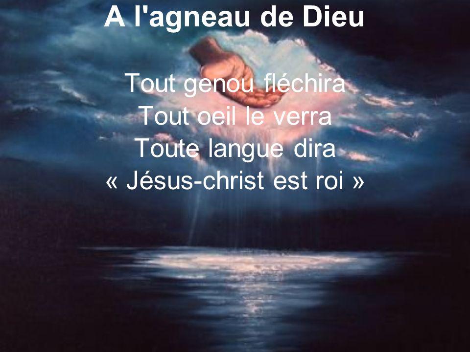 A l agneau de Dieu Tout genou fléchira Tout oeil le verra Toute langue dira « Jésus-christ est roi »