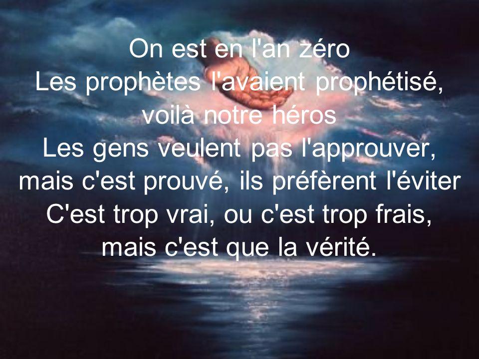 On est en l an zéro Les prophètes l avaient prophétisé, voilà notre héros Les gens veulent pas l approuver, mais c est prouvé, ils préfèrent l éviter C est trop vrai, ou c est trop frais, mais c est que la vérité.