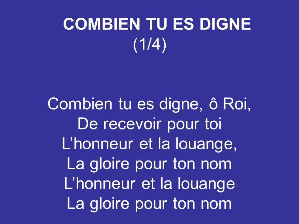 COMBIEN TU ES DIGNE (1/4) Combien tu es digne, ô Roi, De recevoir pour toi Lhonneur et la louange, La gloire pour ton nom Lhonneur et la louange La gl