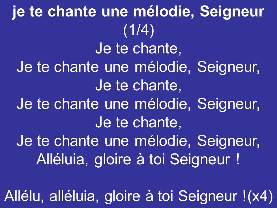 je te chante une mélodie, Seigneur (1/4) Je te chante, Je te chante une mélodie, Seigneur, Je te chante, Je te chante une mélodie, Seigneur, Je te cha