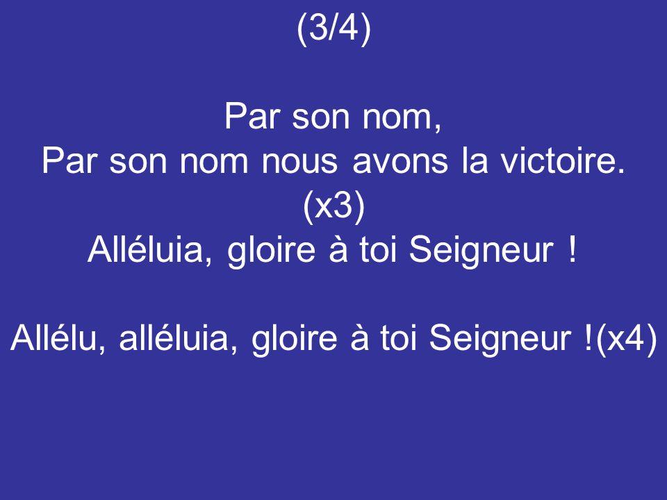 (3/4) Par son nom, Par son nom nous avons la victoire. (x3) Alléluia, gloire à toi Seigneur ! Allélu, alléluia, gloire à toi Seigneur !(x4)