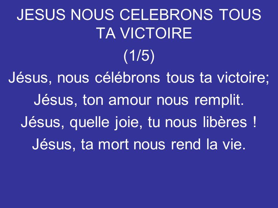 JESUS NOUS CELEBRONS TOUS TA VICTOIRE (1/5) Jésus, nous célébrons tous ta victoire; Jésus, ton amour nous remplit. Jésus, quelle joie, tu nous libères