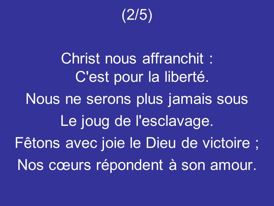 (2/5) Christ nous affranchit : C'est pour la liberté. Nous ne serons plus jamais sous Le joug de l'esclavage. Fêtons avec joie le Dieu de victoire ; N