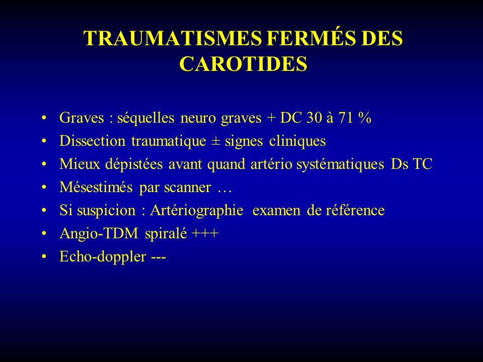 TRAUMATISMES FERMÉS DES CAROTIDES Graves : séquelles neuro graves + DC 30 à 71 % Dissection traumatique ± signes cliniques Mieux dépistées avant quand