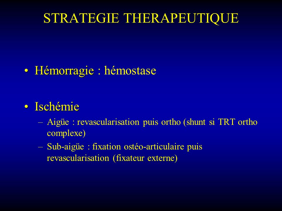 STRATEGIE THERAPEUTIQUE HémorragieHémorragie : hémostase IschémieIschémie –Aigüe : revascularisation puis ortho (shunt si TRT ortho complexe) –Sub-aig