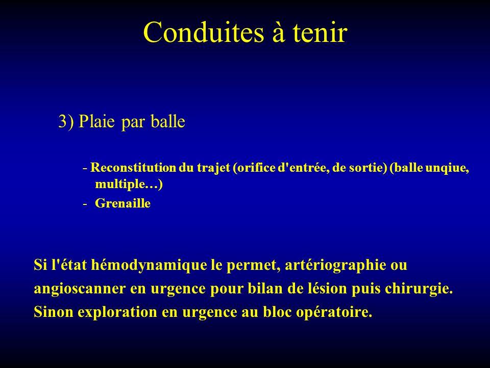 Conduites à tenir 3) Plaie par balle - Reconstitution du trajet (orifice d'entrée, de sortie) (balle unqiue, multiple…) -Grenaille Si l'état hémodynam
