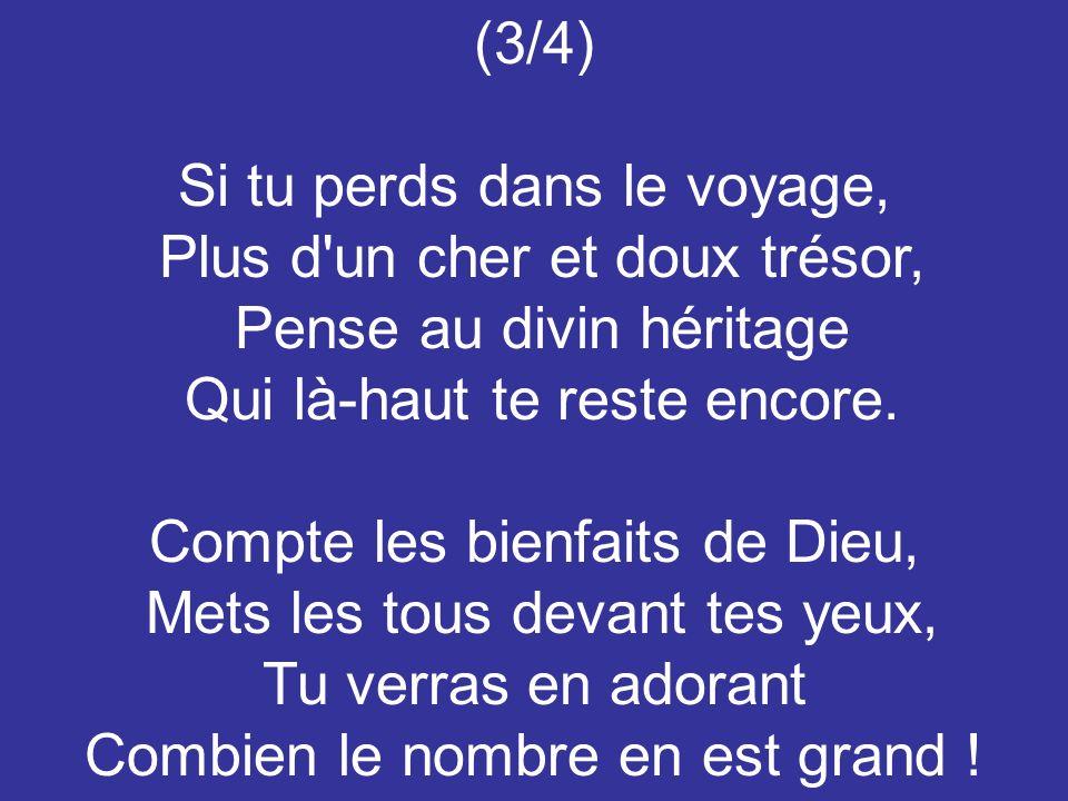 (3/4) Si tu perds dans le voyage, Plus d'un cher et doux trésor, Pense au divin héritage Qui là-haut te reste encore. Compte les bienfaits de Dieu, Me
