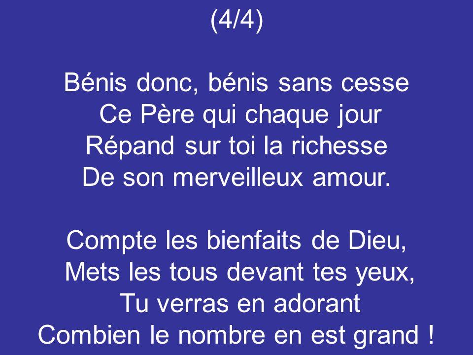(4/4) Bénis donc, bénis sans cesse Ce Père qui chaque jour Répand sur toi la richesse De son merveilleux amour. Compte les bienfaits de Dieu, Mets les