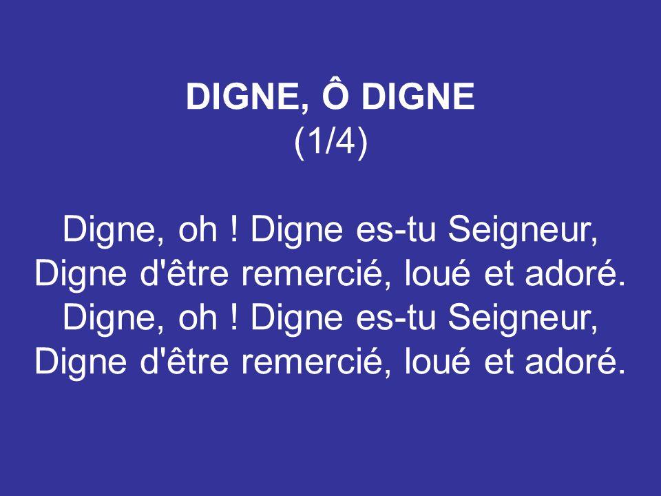 DIGNE, Ô DIGNE (1/4) Digne, oh ! Digne es-tu Seigneur, Digne d'être remercié, loué et adoré.