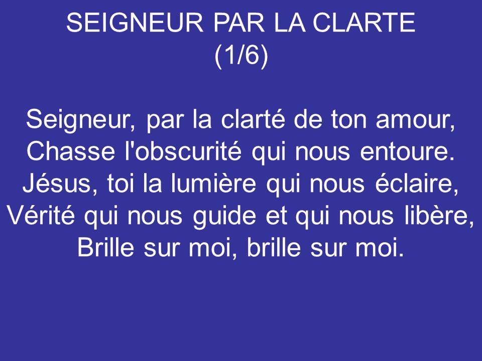 SEIGNEUR PAR LA CLARTE (1/6) Seigneur, par la clarté de ton amour, Chasse l'obscurité qui nous entoure. Jésus, toi la lumière qui nous éclaire, Vérité