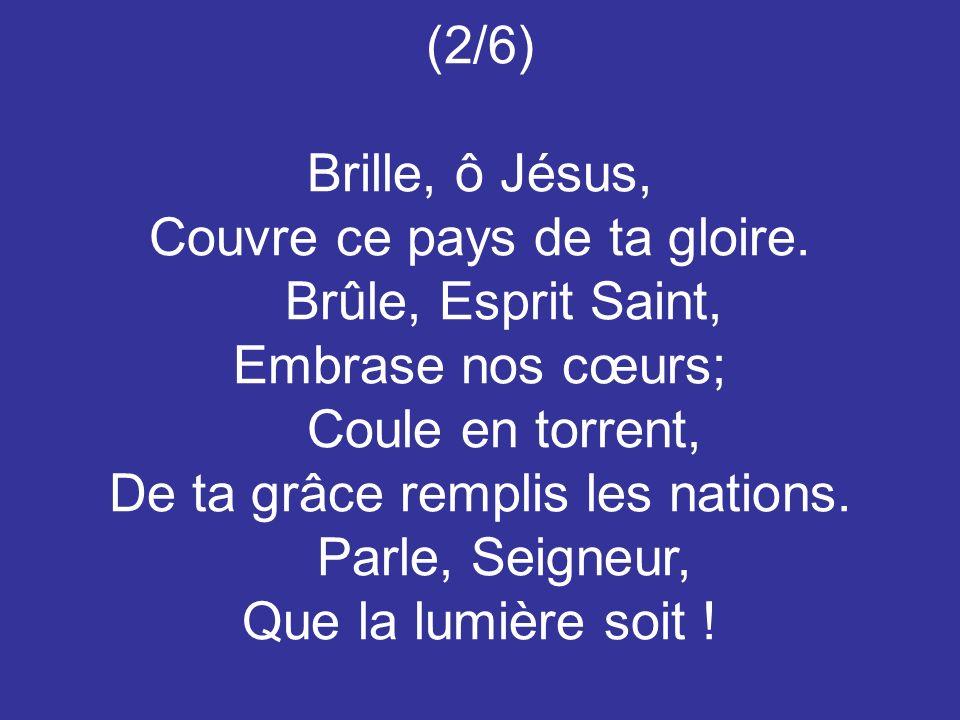 (2/6) Brille, ô Jésus, Couvre ce pays de ta gloire. Brûle, Esprit Saint, Embrase nos cœurs; Coule en torrent, De ta grâce remplis les nations. Parle,