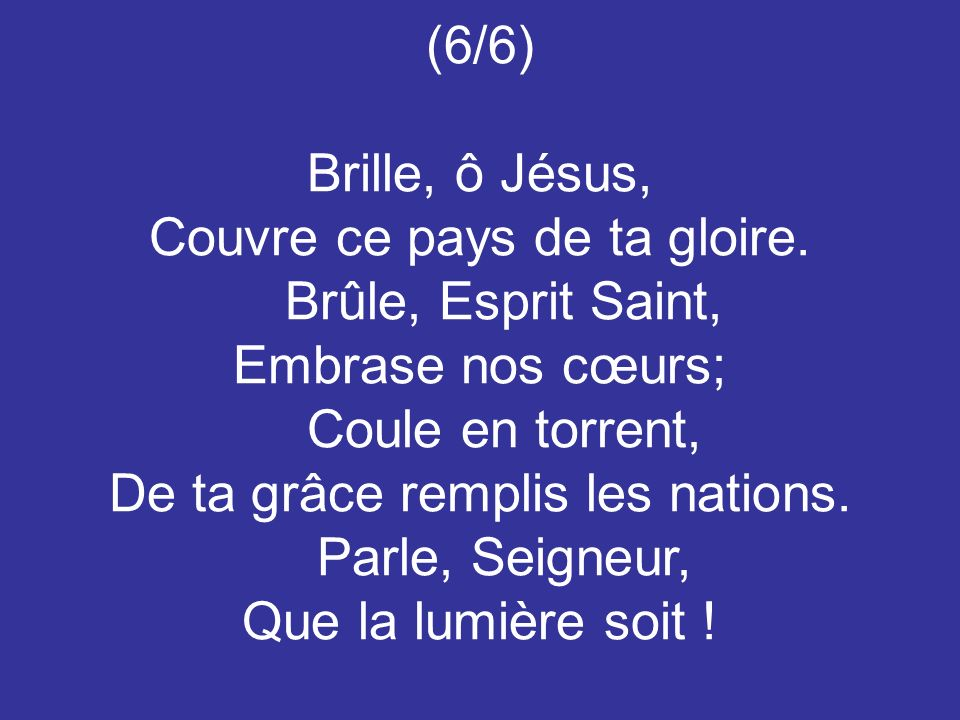 (6/6) Brille, ô Jésus, Couvre ce pays de ta gloire. Brûle, Esprit Saint, Embrase nos cœurs; Coule en torrent, De ta grâce remplis les nations. Parle,
