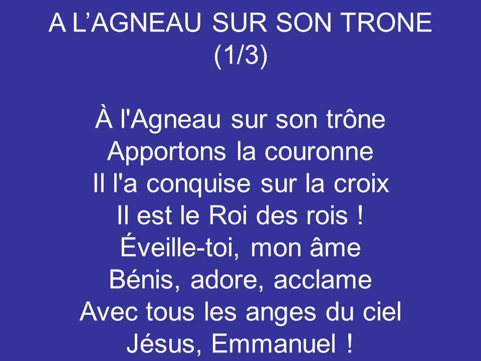 A LAGNEAU SUR SON TRONE (1/3) À l'Agneau sur son trône Apportons la couronne Il l'a conquise sur la croix Il est le Roi des rois ! Éveille-toi, mon âm