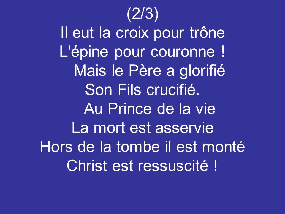 (2/3) Il eut la croix pour trône L'épine pour couronne ! Mais le Père a glorifié Son Fils crucifié. Au Prince de la vie La mort est asservie Hors de l