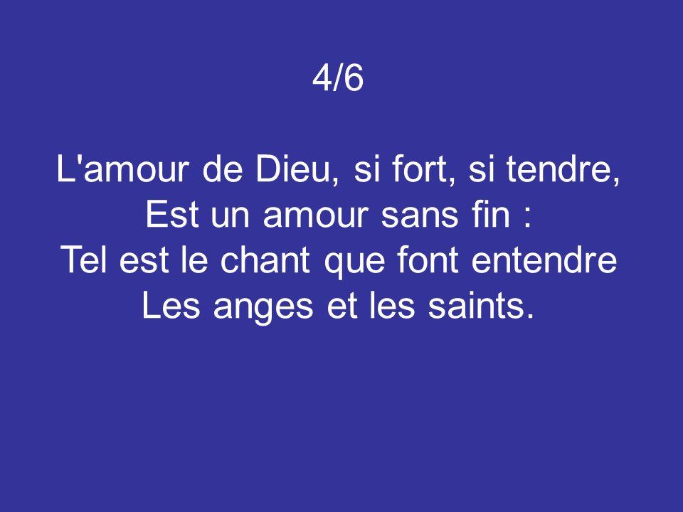4/6 L'amour de Dieu, si fort, si tendre, Est un amour sans fin : Tel est le chant que font entendre Les anges et les saints.