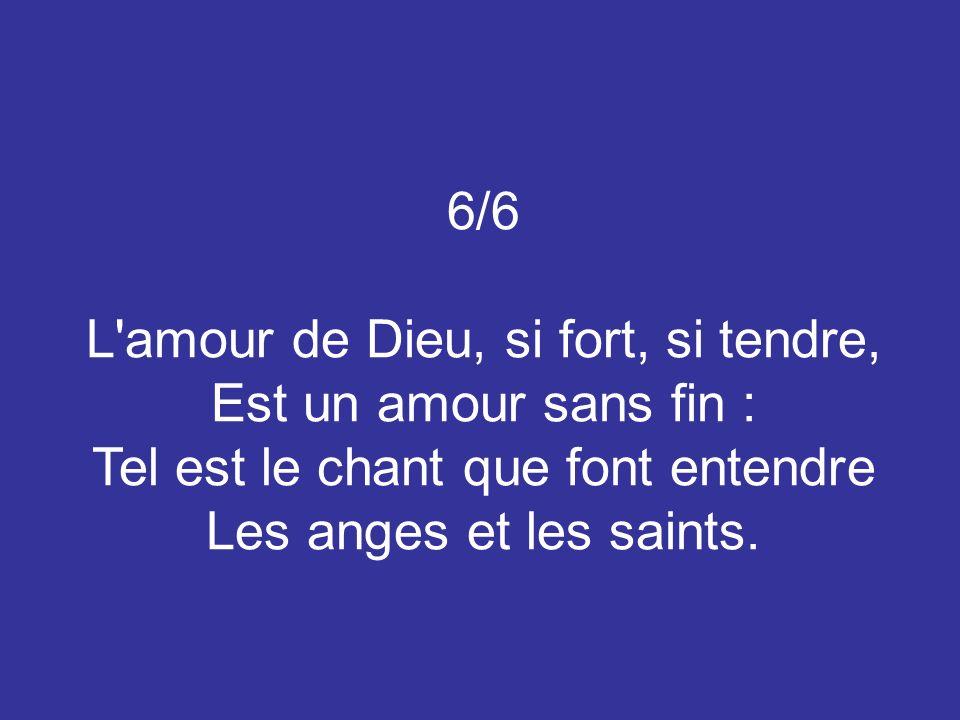 6/6 L'amour de Dieu, si fort, si tendre, Est un amour sans fin : Tel est le chant que font entendre Les anges et les saints.