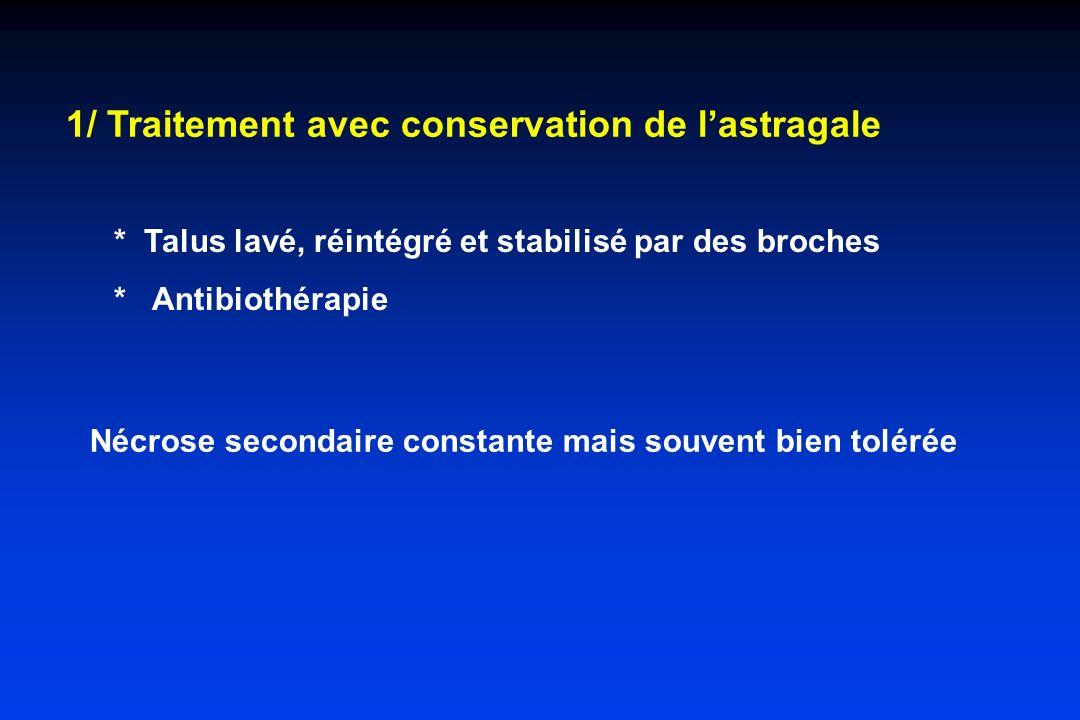 1/ Traitement avec conservation de lastragale Nécrose secondaire constante mais souvent bien tolérée * Talus lavé, réintégré et stabilisé par des broc