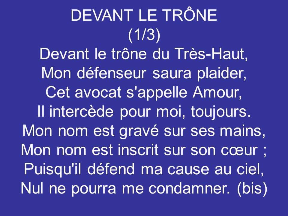 DEVANT LE TRÔNE (1/3) Devant le trône du Très-Haut, Mon défenseur saura plaider, Cet avocat s appelle Amour, Il intercède pour moi, toujours.