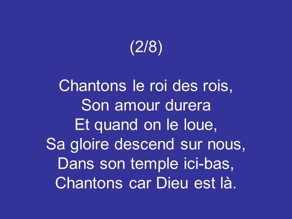 (2/8) Chantons le roi des rois, Son amour durera Et quand on le loue, Sa gloire descend sur nous, Dans son temple ici-bas, Chantons car Dieu est là.