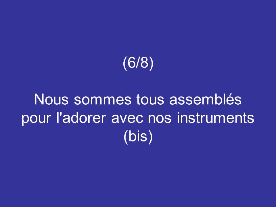 (6/8) Nous sommes tous assemblés pour l'adorer avec nos instruments (bis)