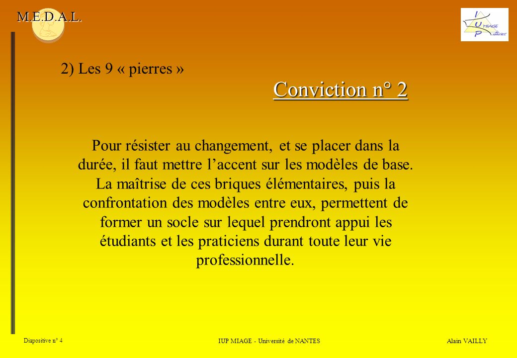 Alain VAILLY Diapositive n° 4 2) Les 9 « pierres » IUP MIAGE - Université de NANTES M.E.D.A.L. Conviction n° 2 Pour résister au changement, et se plac