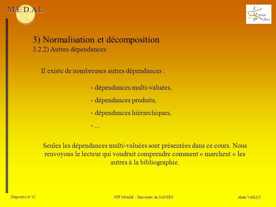 3) Normalisation et décomposition 3.2.2) Autres dépendances Alain VAILLY Diapositive n° 45 IUP MIAGE - Université de NANTES M.E.D.A.L. Il existe de no