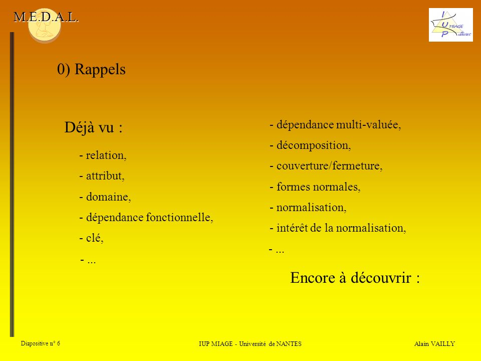 Alain VAILLY Diapositive n° 6 0) Rappels IUP MIAGE - Université de NANTES M.E.D.A.L. Déjà vu : - domaine, - dépendance fonctionnelle, - clé, -... - re