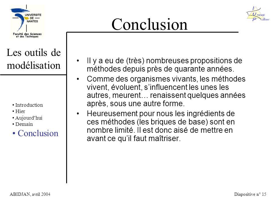 ABIDJAN, avril 2004Diapositive n° 15 Les outils de modélisation Conclusion Introduction Hier Aujourdhui Demain Conclusion Il y a eu de (très) nombreuses propositions de méthodes depuis près de quarante années.
