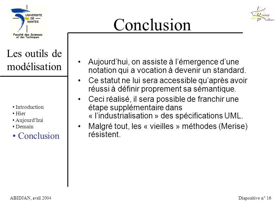 ABIDJAN, avril 2004Diapositive n° 16 Les outils de modélisation Conclusion Introduction Hier Aujourdhui Demain Conclusion Aujourdhui, on assiste à lémergence dune notation qui a vocation à devenir un standard.