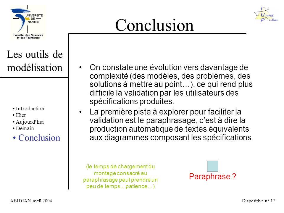ABIDJAN, avril 2004Diapositive n° 17 Les outils de modélisation Conclusion Introduction Hier Aujourdhui Demain Conclusion On constate une évolution vers davantage de complexité (des modèles, des problèmes, des solutions à mettre au point…), ce qui rend plus difficile la validation par les utilisateurs des spécifications produites.