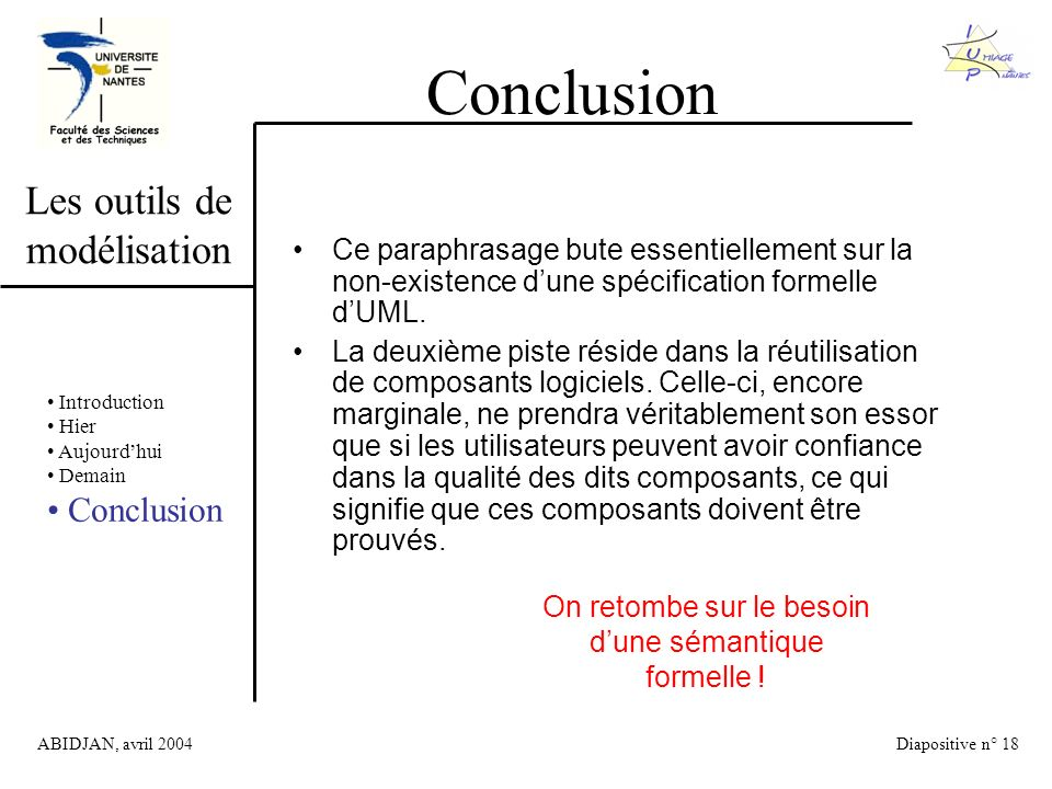 ABIDJAN, avril 2004Diapositive n° 18 Les outils de modélisation Conclusion Introduction Hier Aujourdhui Demain Conclusion Ce paraphrasage bute essentiellement sur la non-existence dune spécification formelle dUML.