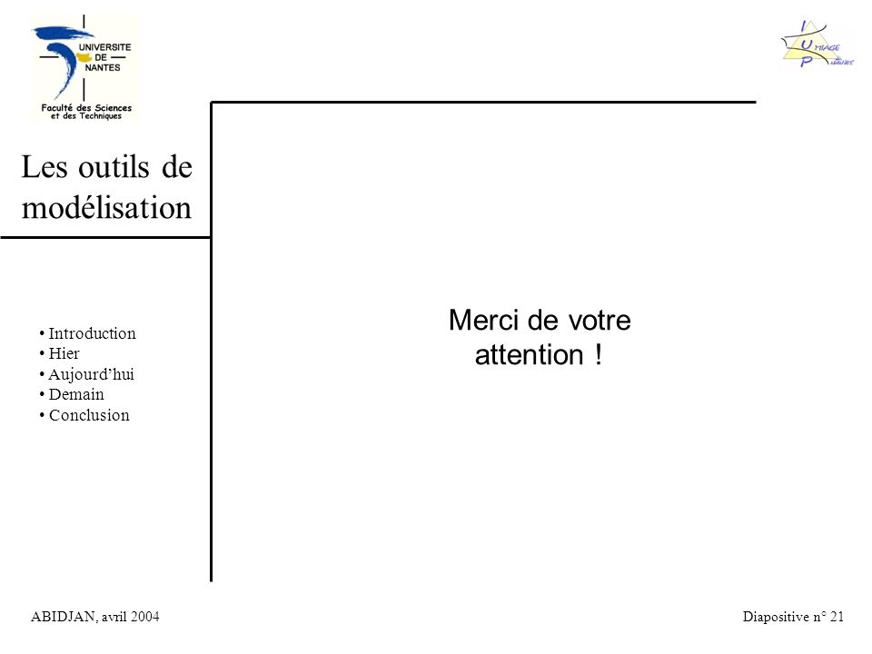 ABIDJAN, avril 2004Diapositive n° 21 Les outils de modélisation Introduction Hier Aujourdhui Demain Conclusion Merci de votre attention !