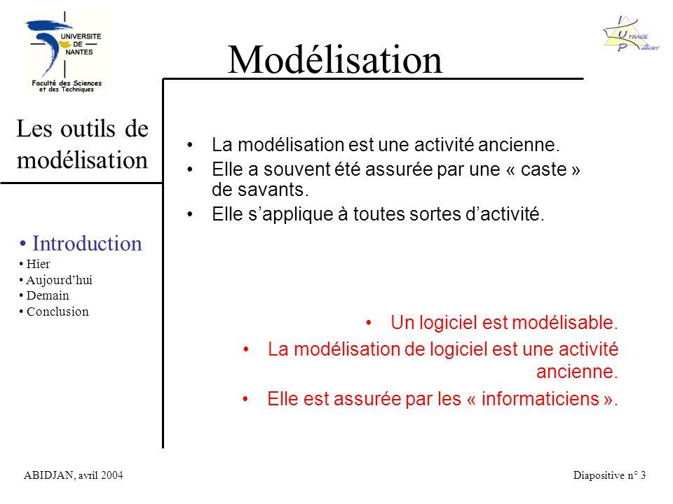 ABIDJAN, avril 2004Diapositive n° 3 Modélisation Les outils de modélisation Introduction Hier Aujourdhui Demain Conclusion La modélisation est une activité ancienne.