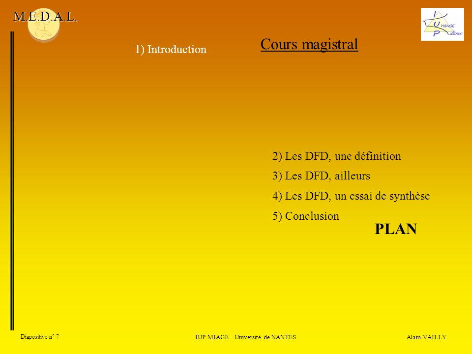 Alain VAILLY Diapositive n° 7 IUP MIAGE - Université de NANTES M.E.D.A.L. Cours magistral 1) Introduction 2) Les DFD, une définition 3) Les DFD, aille
