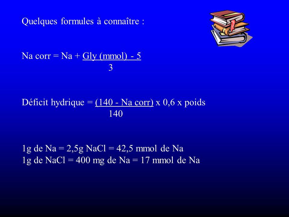 Quelques formules à connaître : Na corr = Na + Gly (mmol) - 5 3 Déficit hydrique = (140 - Na corr) x 0,6 x poids 140 1g de Na = 2,5g NaCl = 42,5 mmol