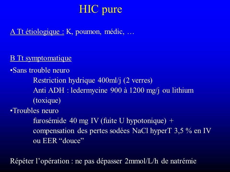 HIC pure A Tt étiologique : K, poumon, médic, … B Tt symptomatique Sans trouble neuro Restriction hydrique 400ml/j (2 verres) Anti ADH : ledermycine 9