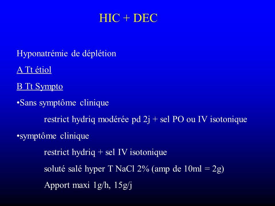 HIC + DEC Hyponatrémie de déplétion A Tt étiol B Tt Sympto Sans symptôme clinique restrict hydriq modérée pd 2j + sel PO ou IV isotonique symptôme cli