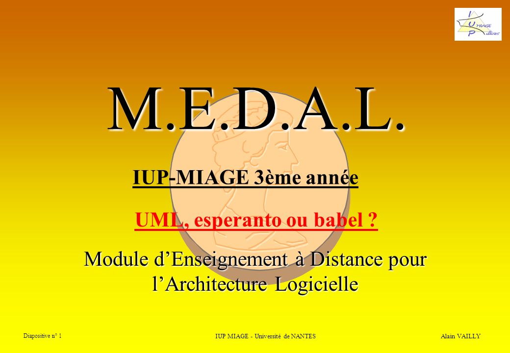 M.E.D.A.L. Module dEnseignement à Distance pour lArchitecture Logicielle Alain VAILLY Diapositive n° 1 IUP MIAGE - Université de NANTES IUP-MIAGE 3ème