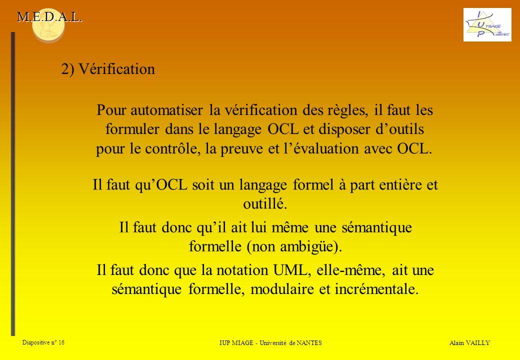 Alain VAILLY Diapositive n° 16 2) Vérification IUP MIAGE - Université de NANTES M.E.D.A.L. Pour automatiser la vérification des règles, il faut les fo