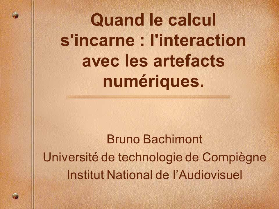 Quand le calcul s'incarne : l'interaction avec les artefacts numériques. Bruno Bachimont Université de technologie de Compiègne Institut National de l