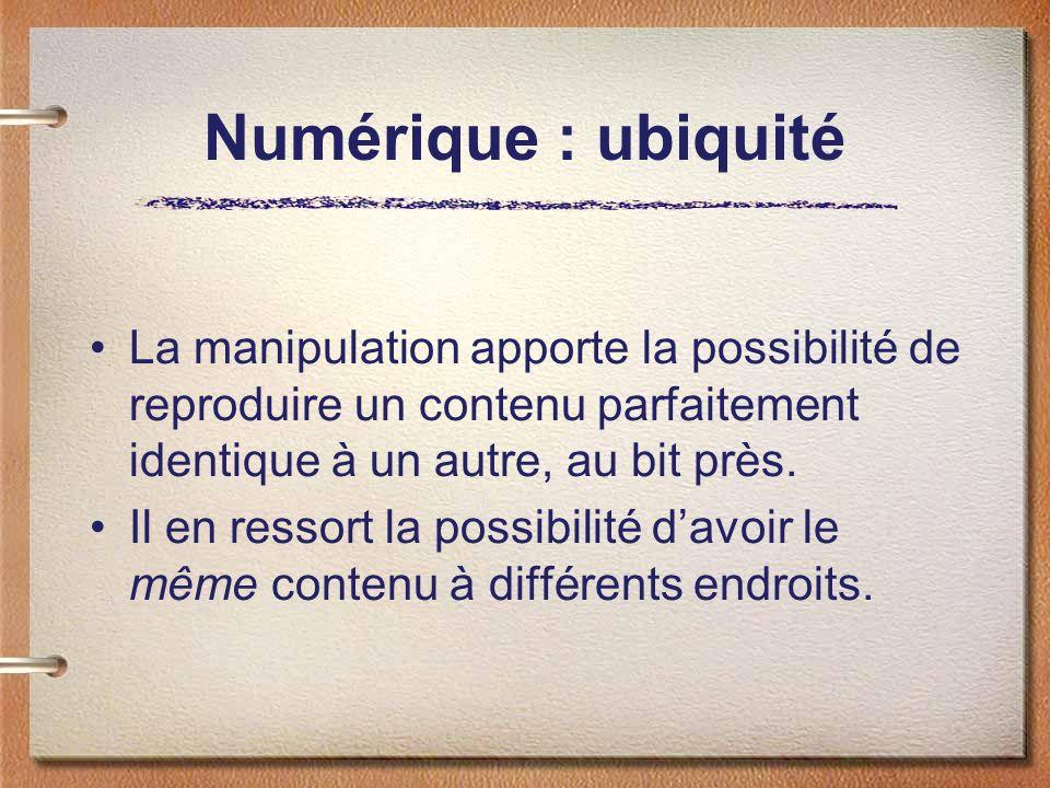 Numérique : ubiquité La manipulation apporte la possibilité de reproduire un contenu parfaitement identique à un autre, au bit près. Il en ressort la