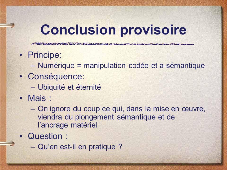 Conclusion provisoire Principe: –Numérique = manipulation codée et a-sémantique Conséquence: –Ubiquité et éternité Mais : –On ignore du coup ce qui, d